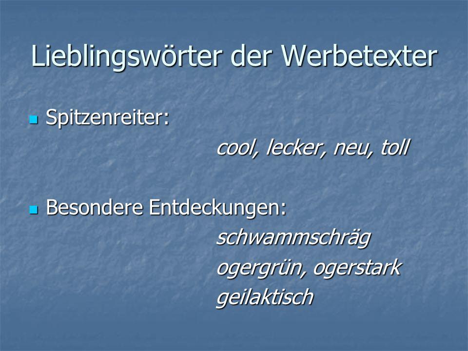 Lieblingswörter der Werbetexter Spitzenreiter: cool, lecker, neu, toll Besondere Entdeckungen: schwammschräg ogergrün, ogerstark geilaktisch