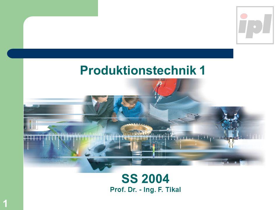 1 Produktionstechnik 1 SS 2004 Prof. Dr. - Ing. F. Tikal