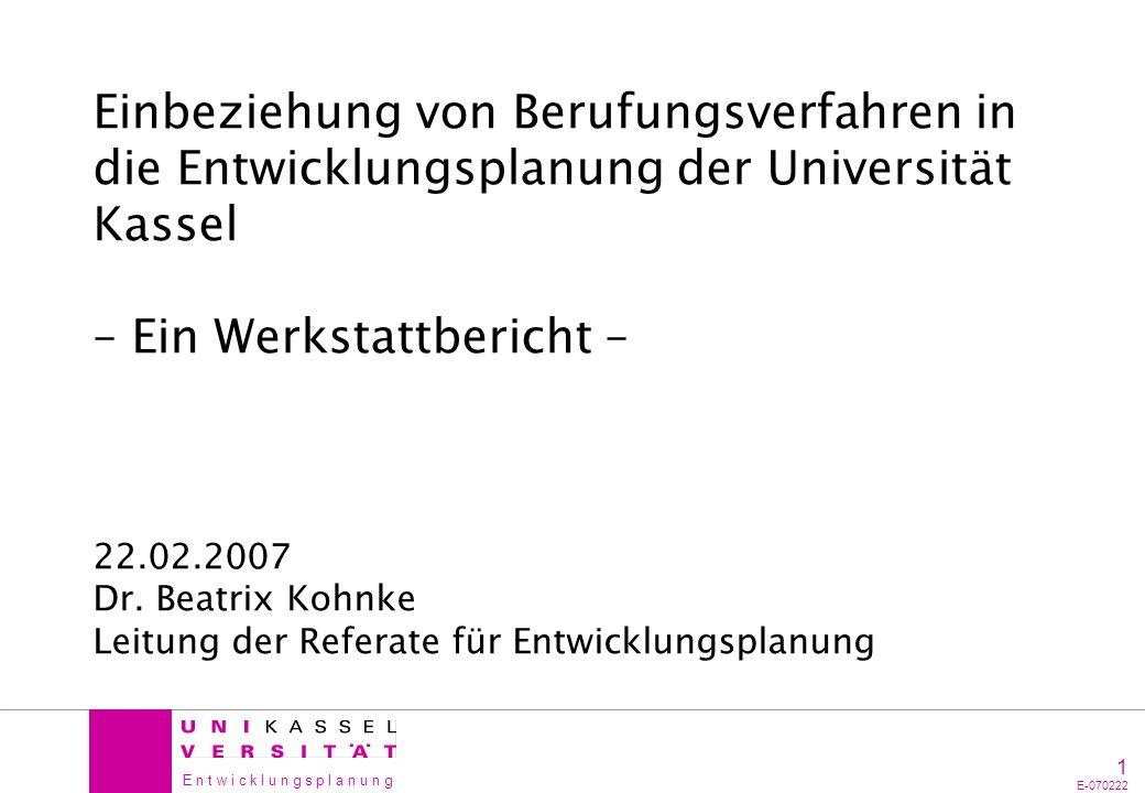 E n t w i c k l u n g s p l a n u n g 1 E-070222 Einbeziehung von Berufungsverfahren in die Entwicklungsplanung der Universität Kassel – Ein Werkstatt