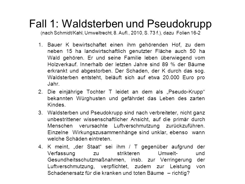 Fall 1: Waldsterben und Pseudokrupp (nach Schmidt/Kahl, Umweltrecht, 8. Aufl., 2010, S. 73 f.), dazu Folien 16-2 1.Bauer K bewirtschaftet einen ihm ge