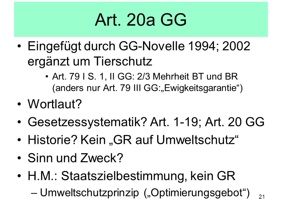 Art. 20a GG Eingefügt durch GG-Novelle 1994; 2002 ergänzt um Tierschutz Art. 79 I S. 1, II GG: 2/3 Mehrheit BT und BR (anders nur Art. 79 III GG:Ewigk