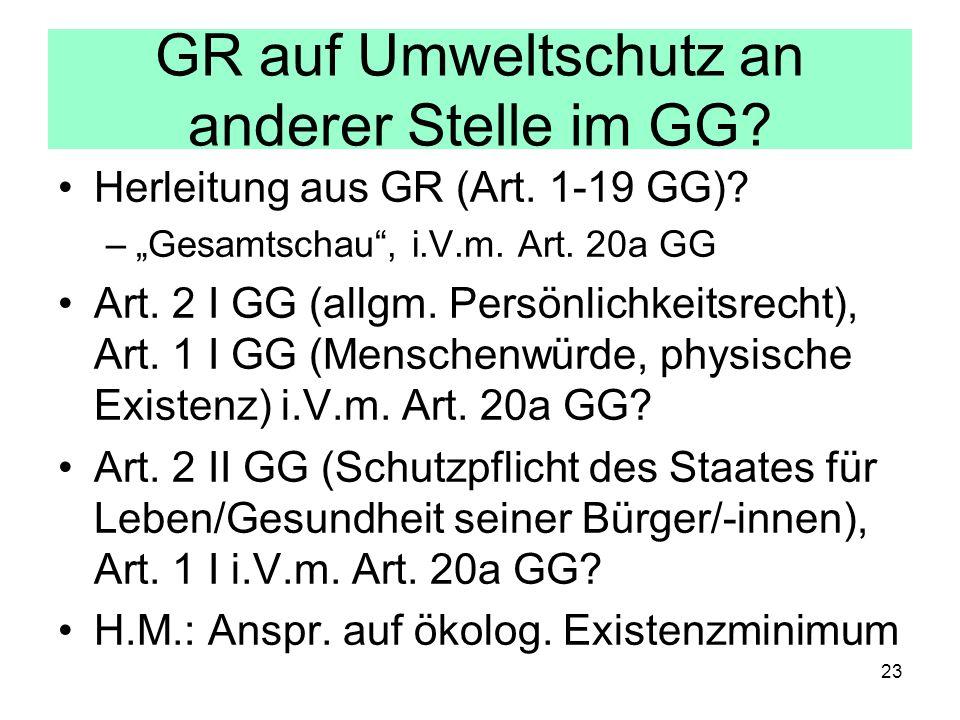 GR auf Umweltschutz an anderer Stelle im GG? Herleitung aus GR (Art. 1-19 GG)? –Gesamtschau, i.V.m. Art. 20a GG Art. 2 I GG (allgm. Persönlichkeitsrec