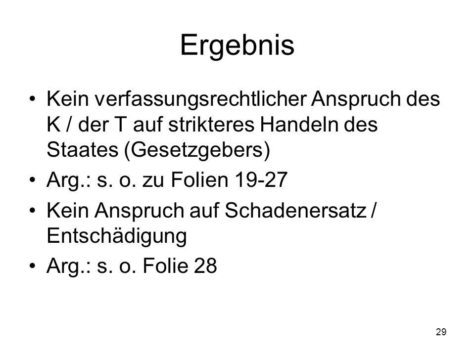 Ergebnis Kein verfassungsrechtlicher Anspruch des K / der T auf strikteres Handeln des Staates (Gesetzgebers) Arg.: s. o. zu Folien 19-27 Kein Anspruc