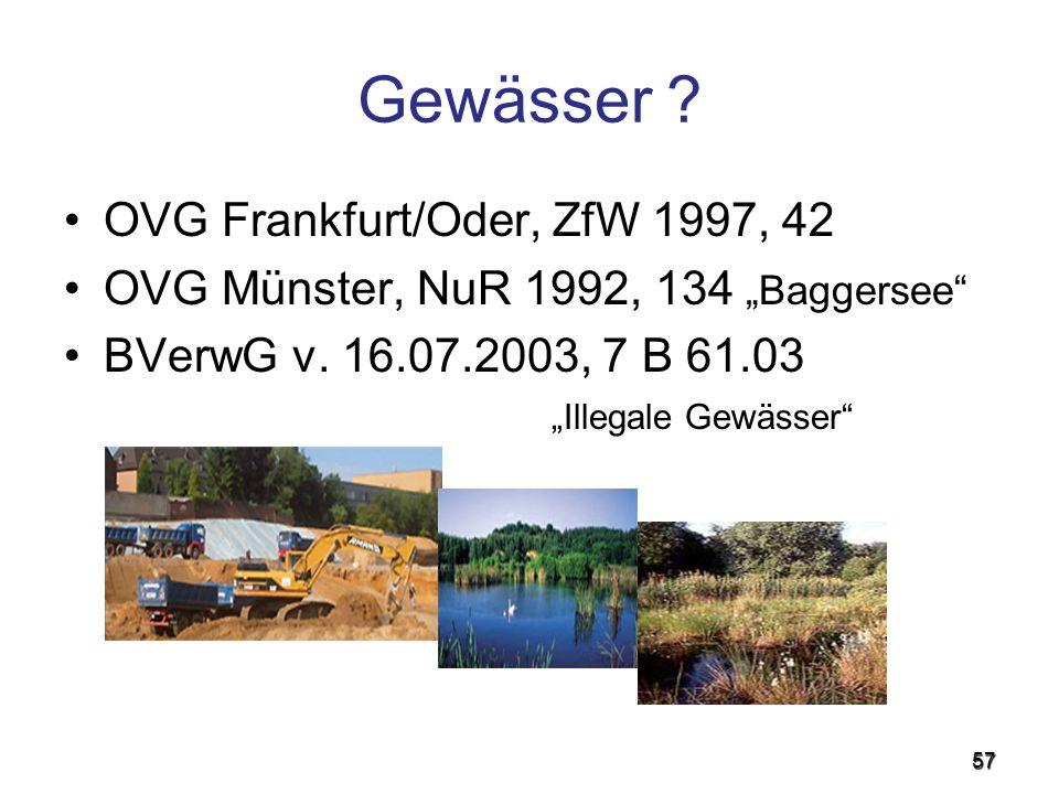 57 Gewässer ? OVG Frankfurt/Oder, ZfW 1997, 42 OVG Münster, NuR 1992, 134 Baggersee BVerwG v. 16.07.2003, 7 B 61.03 Illegale Gewässer