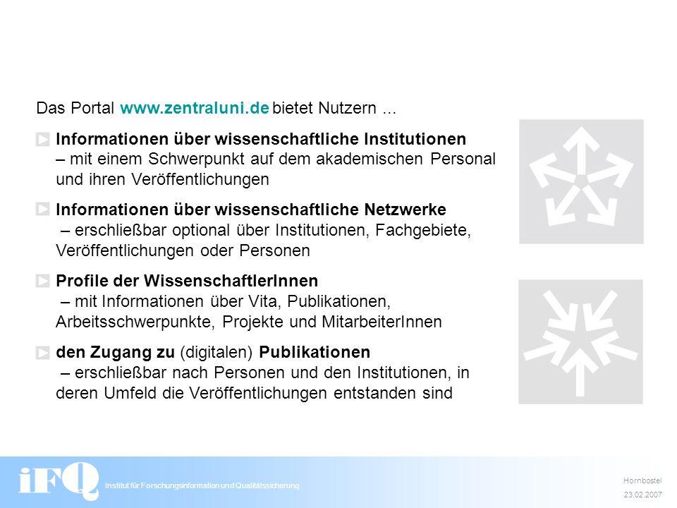 Institut für Forschungsinformation und Qualitätssicherung Hornbostel 23.02.2007 Das Portal www.zentraluni.de bietet Nutzern... Informationen über wiss