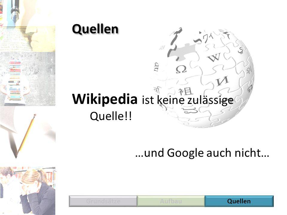 Wikipedia ist keine zulässige Quelle!! …und Google auch nicht… GrundsätzeAufbauQuellen