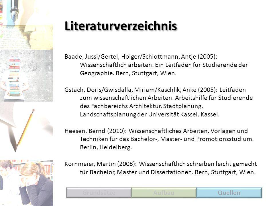 Literaturverzeichnis GrundsätzeAufbauQuellen Baade, Jussi/Gertel, Holger/Schlottmann, Antje (2005): Wissenschaftlich arbeiten. Ein Leitfaden für Studi