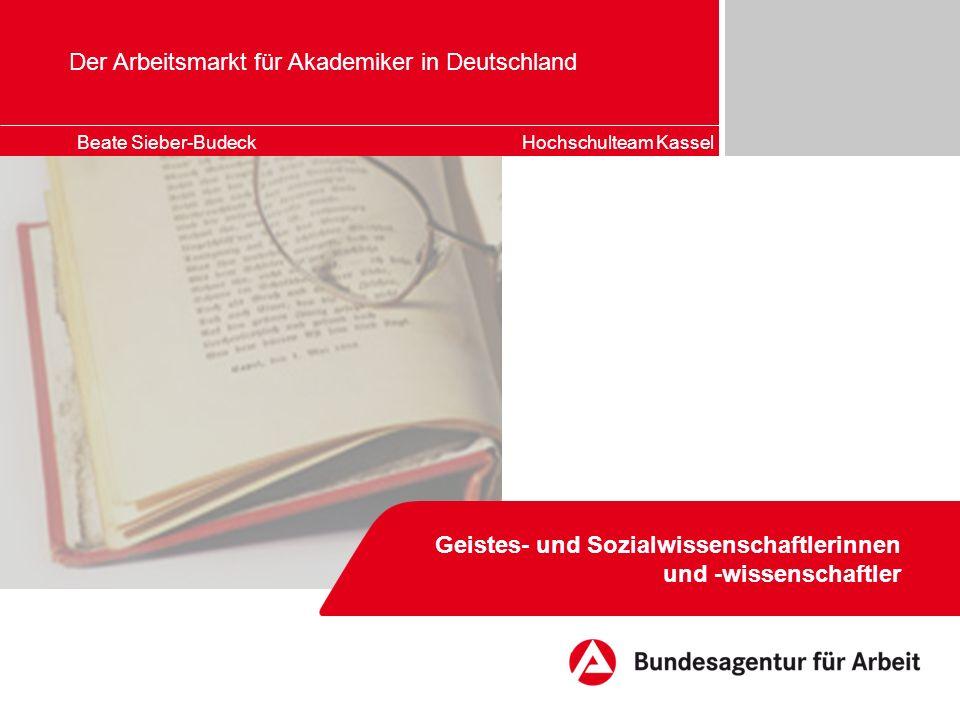 Der Arbeitsmarkt für Akademiker in Deutschland Geistes- und Sozialwissenschaftlerinnen und -wissenschaftler Beate Sieber-Budeck Hochschulteam Kassel