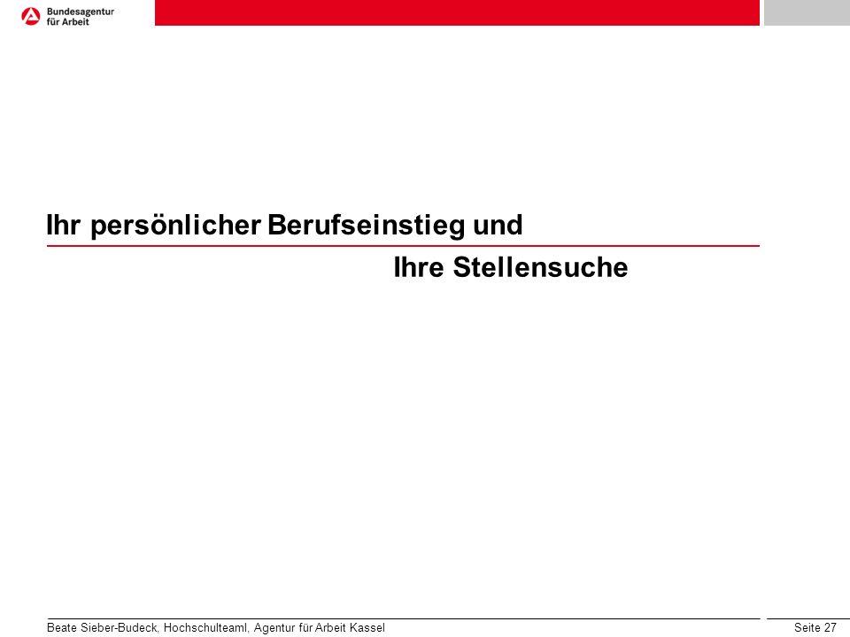 Seite 27 Ihr persönlicher Berufseinstieg und Ihre Stellensuche Beate Sieber-Budeck, Hochschulteaml, Agentur für Arbeit Kassel