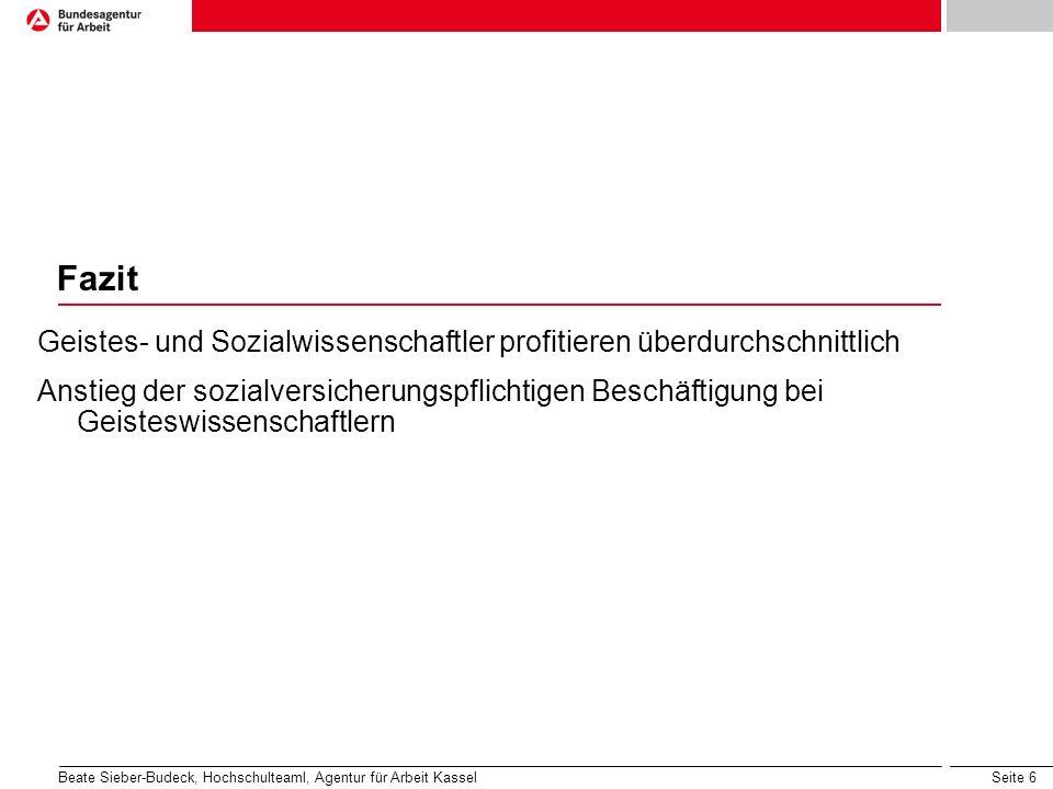 Seite 6 Fazit Geistes- und Sozialwissenschaftler profitieren überdurchschnittlich Anstieg der sozialversicherungspflichtigen Beschäftigung bei Geisteswissenschaftlern Beate Sieber-Budeck, Hochschulteaml, Agentur für Arbeit Kassel