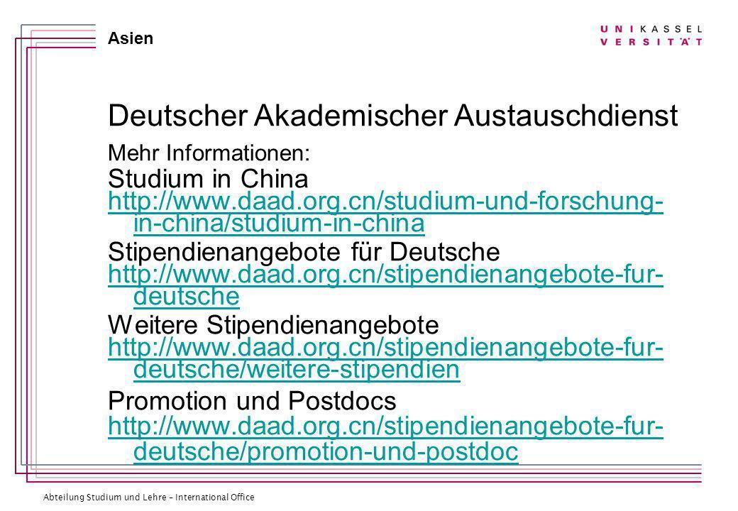 Abteilung Studium und Lehre – International Office Asien Deutscher Akademischer Austauschdienst Mehr Informationen: Studium in China http://www.daad.org.cn/studium-und-forschung- in-china/studium-in-china Stipendienangebote für Deutsche http://www.daad.org.cn/stipendienangebote-fur- deutsche Weitere Stipendienangebote http://www.daad.org.cn/stipendienangebote-fur- deutsche/weitere-stipendien Promotion und Postdocs http://www.daad.org.cn/stipendienangebote-fur- deutsche/promotion-und-postdoc