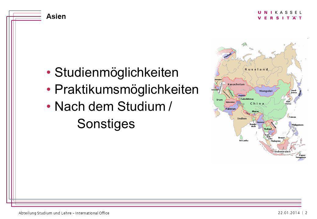 Abteilung Studium und Lehre – International Office Asien Studienmöglichkeiten Praktikumsmöglichkeiten Nach dem Studium / Sonstiges 22.01.2014 | 2