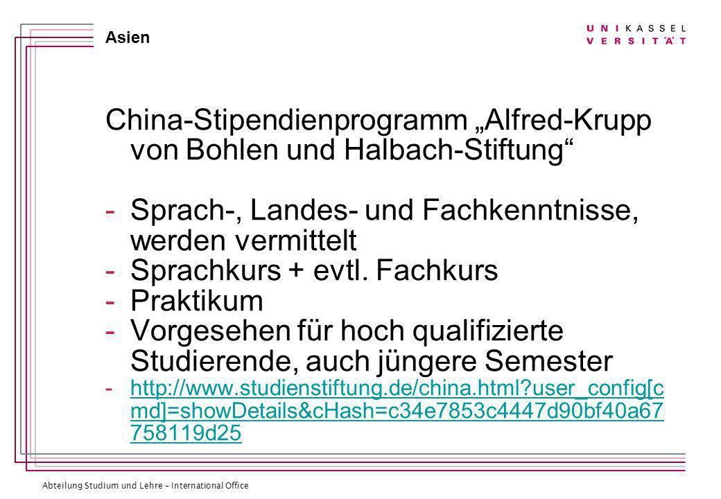Abteilung Studium und Lehre – International Office Asien China-Stipendienprogramm Alfred-Krupp von Bohlen und Halbach-Stiftung -Sprach-, Landes- und Fachkenntnisse, werden vermittelt -Sprachkurs + evtl.