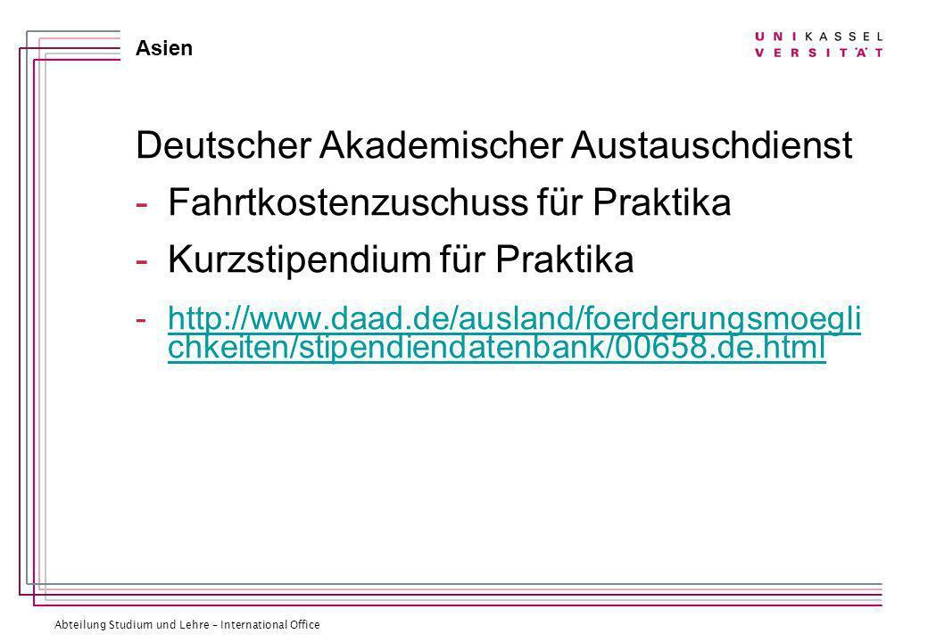 Abteilung Studium und Lehre – International Office Asien Deutscher Akademischer Austauschdienst -Fahrtkostenzuschuss für Praktika -Kurzstipendium für Praktika -http://www.daad.de/ausland/foerderungsmoegli chkeiten/stipendiendatenbank/00658.de.htmlhttp://www.daad.de/ausland/foerderungsmoegli chkeiten/stipendiendatenbank/00658.de.html