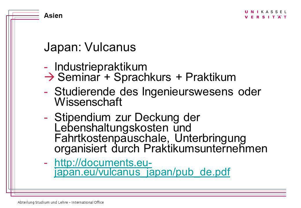 Abteilung Studium und Lehre – International Office Asien Japan: Vulcanus -Industriepraktikum Seminar + Sprachkurs + Praktikum -Studierende des Ingenieurswesens oder Wissenschaft -Stipendium zur Deckung der Lebenshaltungskosten und Fahrtkostenpauschale, Unterbringung organisiert durch Praktikumsunternehmen -http://documents.eu- japan.eu/vulcanus_japan/pub_de.pdfhttp://documents.eu- japan.eu/vulcanus_japan/pub_de.pdf