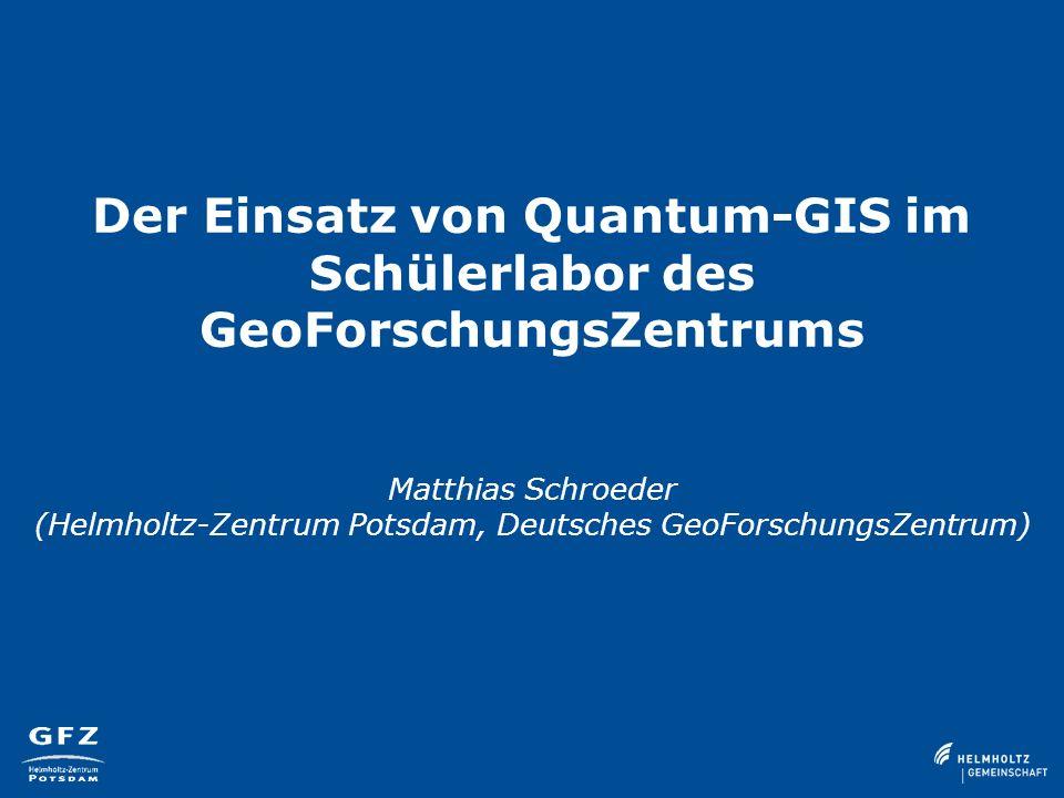 Der Einsatz von Quantum-GIS im Schülerlabor des GeoForschungsZentrums Matthias Schroeder (Helmholtz-Zentrum Potsdam, Deutsches GeoForschungsZentrum)
