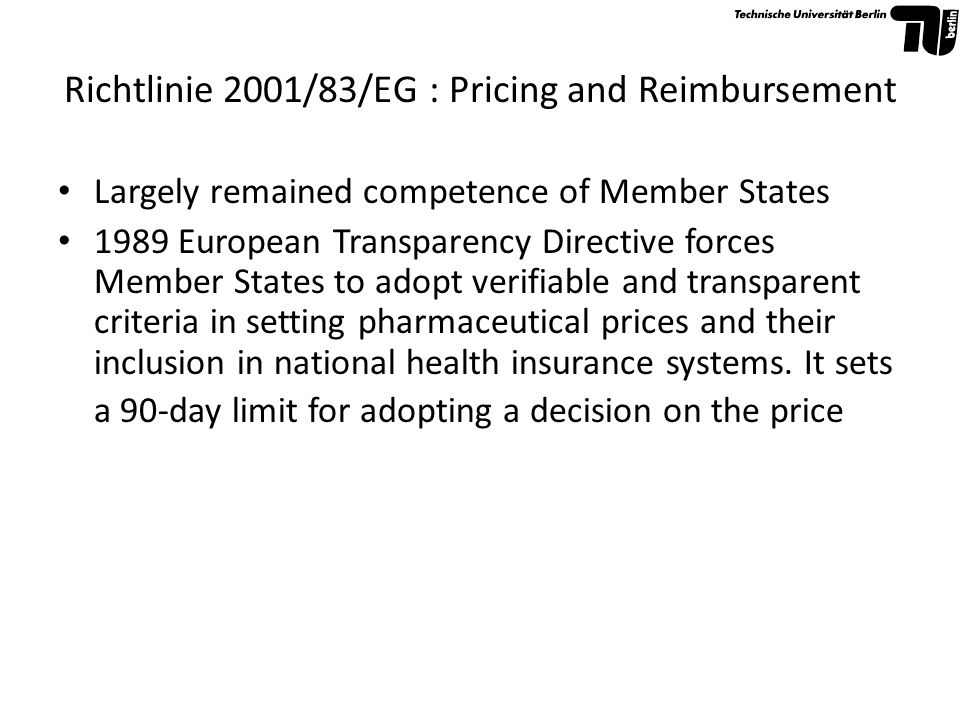 Richtlinie 2001/83/EG : Pricing and Reimbursement Largely remained competence of Member States 1989 European Transparency Directive forces Member Stat