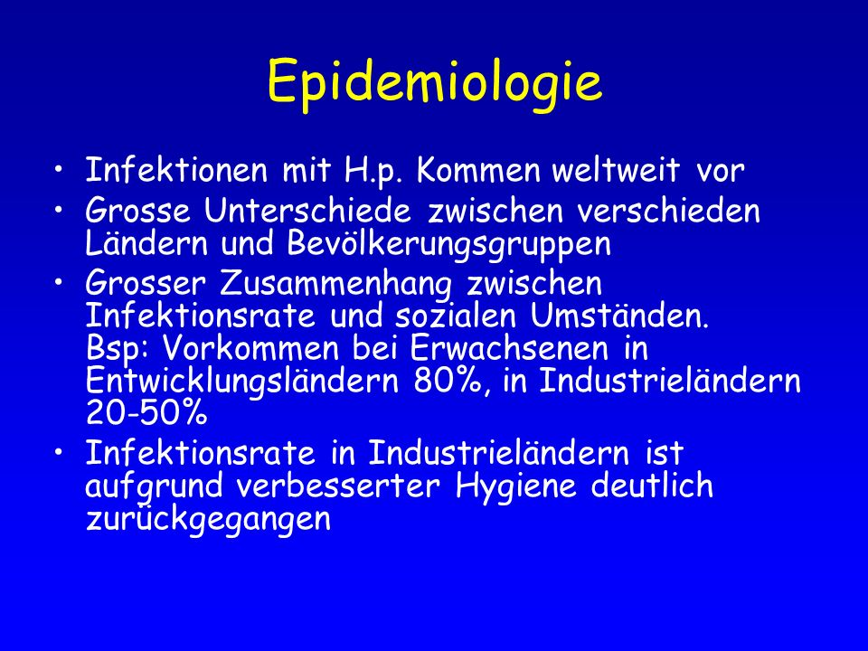 Epidemiologie Infektionen mit H.p. Kommen weltweit vor Grosse Unterschiede zwischen verschieden Ländern und Bevölkerungsgruppen Grosser Zusammenhang z