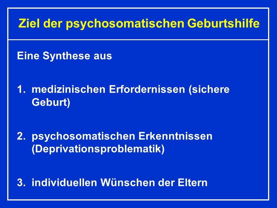 Ziel der psychosomatischen Geburtshilfe Eine Synthese aus 1.medizinischen Erfordernissen (sichere Geburt) 2.psychosomatischen Erkenntnissen (Deprivationsproblematik) 3.individuellen Wünschen der Eltern
