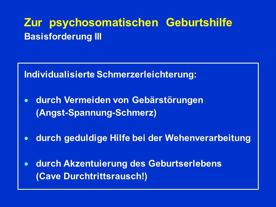 Zur psychosomatischen Geburtshilfe Basisforderung III Individualisierte Schmerzerleichterung: durch Vermeiden von Gebärstörungen (Angst-Spannung-Schmerz) durch geduldige Hilfe bei der Wehenverarbeitung durch Akzentuierung des Geburtserlebens (Cave Durchtrittsrausch!)