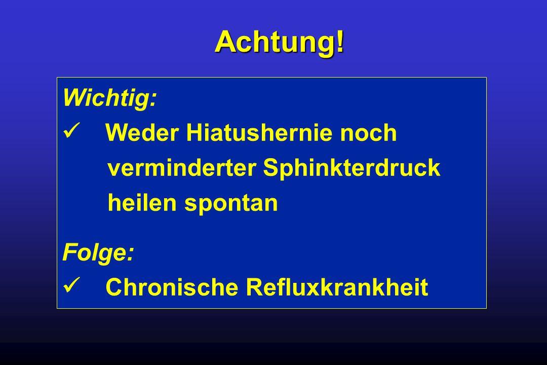 Wichtig: Weder Hiatushernie noch verminderter Sphinkterdruck heilen spontan Folge: Chronische Refluxkrankheit Achtung!