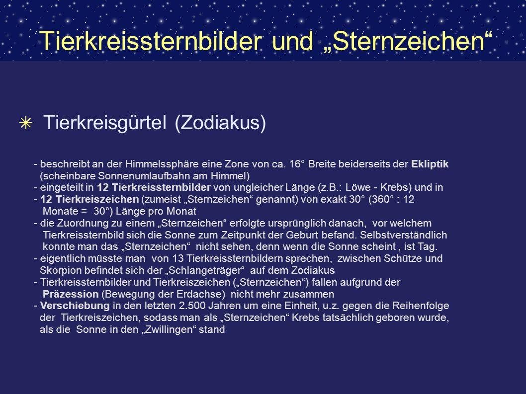 Tierkreisgürtel (Zodiakus) - beschreibt an der Himmelssphäre eine Zone von ca. 16° Breite beiderseits der Ekliptik (scheinbare Sonnenumlaufbahn am Him