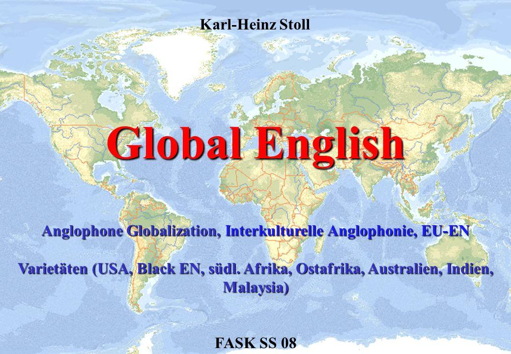 Global English FASK SS 08 Karl-Heinz Stoll Anglophone Globalization, Interkulturelle Anglophonie, EU-EN Varietäten (USA, Black EN, südl. Afrika, Ostaf