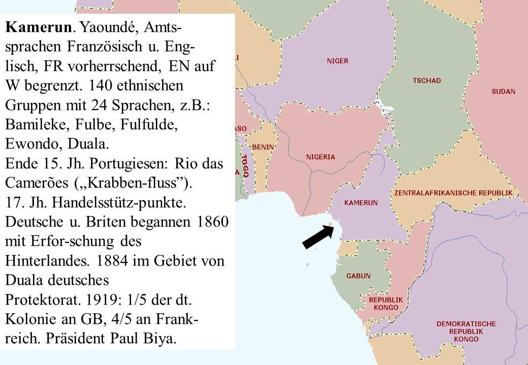Kamerun. Yaoundé, Amts- sprachen Französisch u. Eng- lisch, FR vorherrschend, EN auf W begrenzt. 140 ethnischen Gruppen mit 24 Sprachen, z.B.: Bamilek