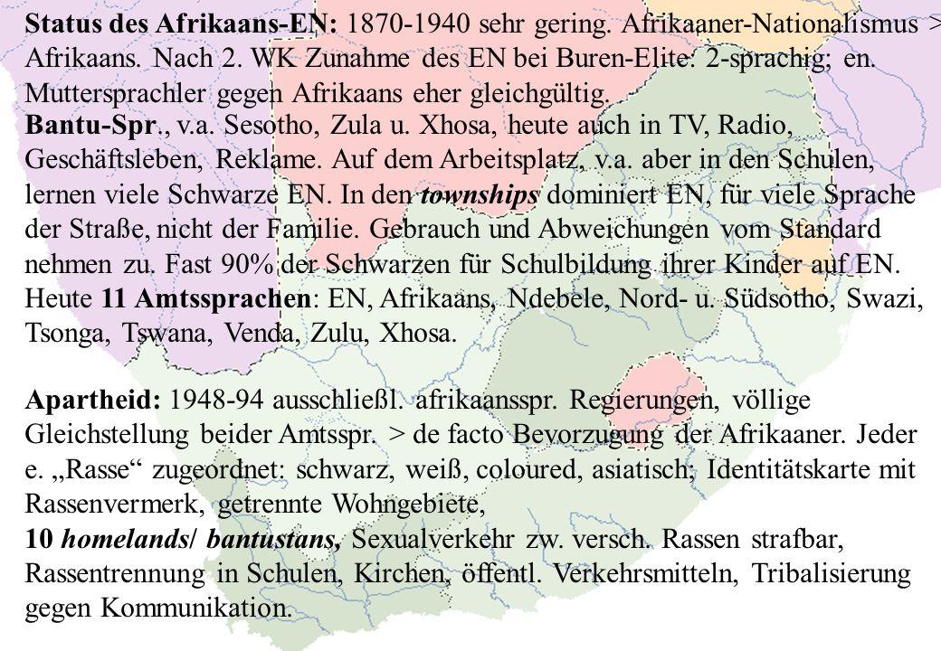 Status des Afrikaans-EN: 1870-1940 sehr gering. Afrikaaner-Nationalismus > Afrikaans. Nach 2. WK Zunahme des EN bei Buren-Elite: 2-sprachig; en. Mutte