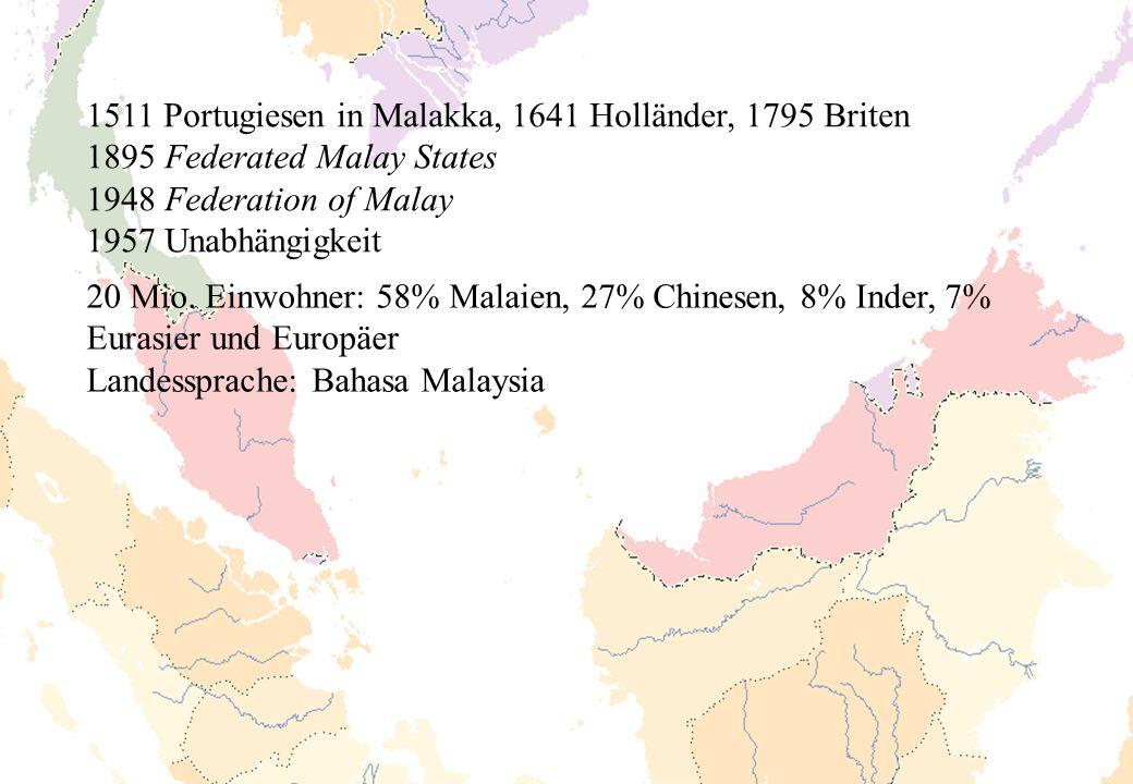 1511 Portugiesen in Malakka, 1641 Holländer, 1795 Briten 1895 Federated Malay States 1948 Federation of Malay 1957 Unabhängigkeit 20 Mio. Einwohner: 5