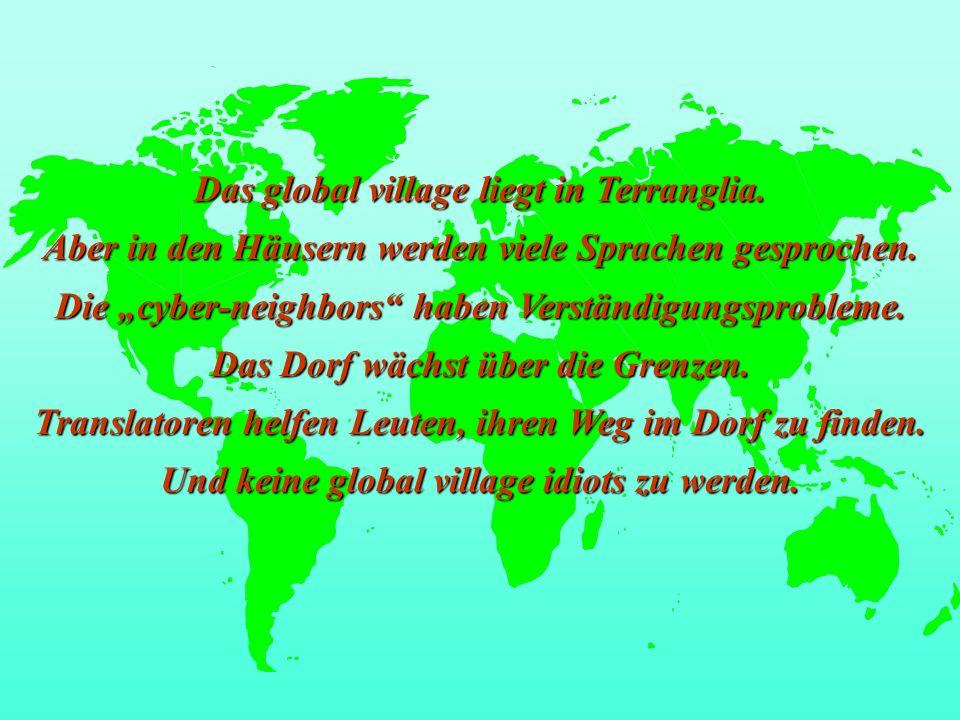 Das global village liegt in Terranglia. Aber in den Häusern werden viele Sprachen gesprochen. Die cyber-neighbors haben Verständigungsprobleme. Das Do