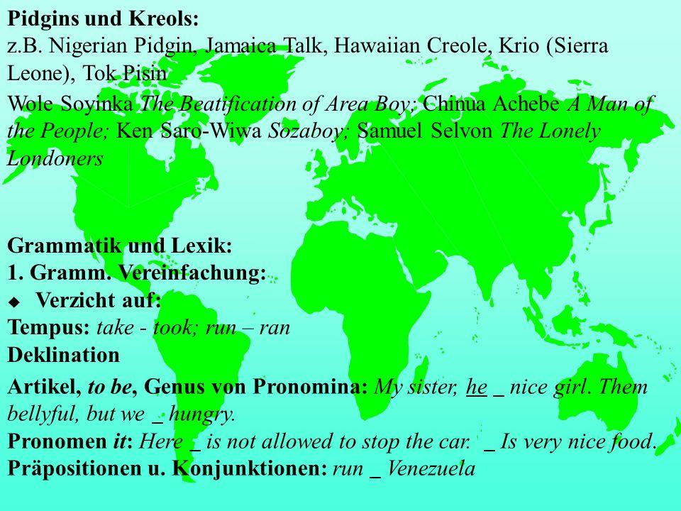 Pidgins und Kreols: z.B. Nigerian Pidgin, Jamaica Talk, Hawaiian Creole, Krio (Sierra Leone), Tok Pisin Wole Soyinka The Beatification of Area Boy; Ch
