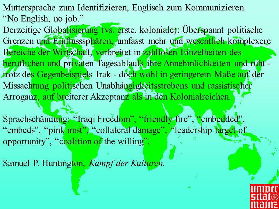 Muttersprache zum Identifizieren, Englisch zum Kommunizieren. No English, no job. Derzeitige Globalisierung (vs. erste, koloniale): Überspannt politis