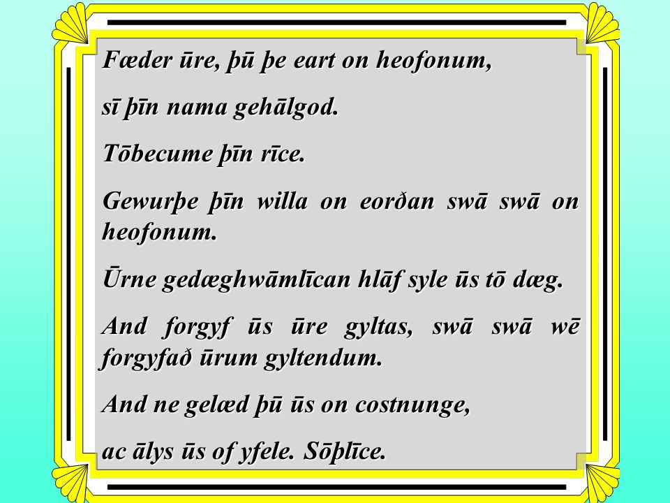 Fæder ūre, þū þe eart on heofonum, sī þīn nama gehālgod. Tōbecume þīn rīce. Gewurþe þīn willa on eorðan swā swā on heofonum. Ūrne gedæghwāmlīcan hlāf