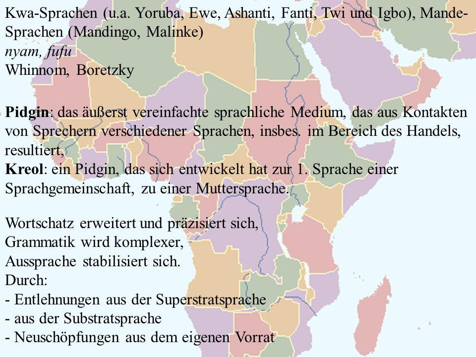 Kwa-Sprachen (u.a. Yoruba, Ewe, Ashanti, Fanti, Twi und Igbo), Mande- Sprachen (Mandingo, Malinke) nyam, fufu Whinnom, Boretzky Pidgin: das äußerst ve