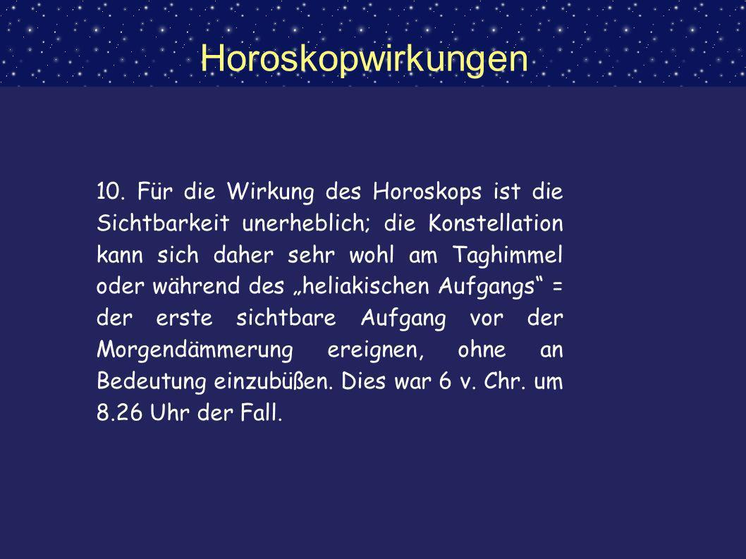 Horoskopwirkungen 10. Für die Wirkung des Horoskops ist die Sichtbarkeit unerheblich; die Konstellation kann sich daher sehr wohl am Taghimmel oder wä