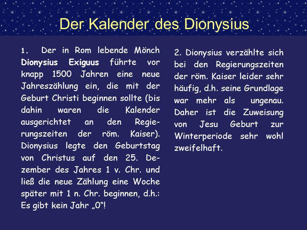 Der Kalender des Dionysius 1. Der in Rom lebende Mönch Dionysius Exiguus führte vor knapp 1500 Jahren eine neue Jahreszählung ein, die mit der Geburt