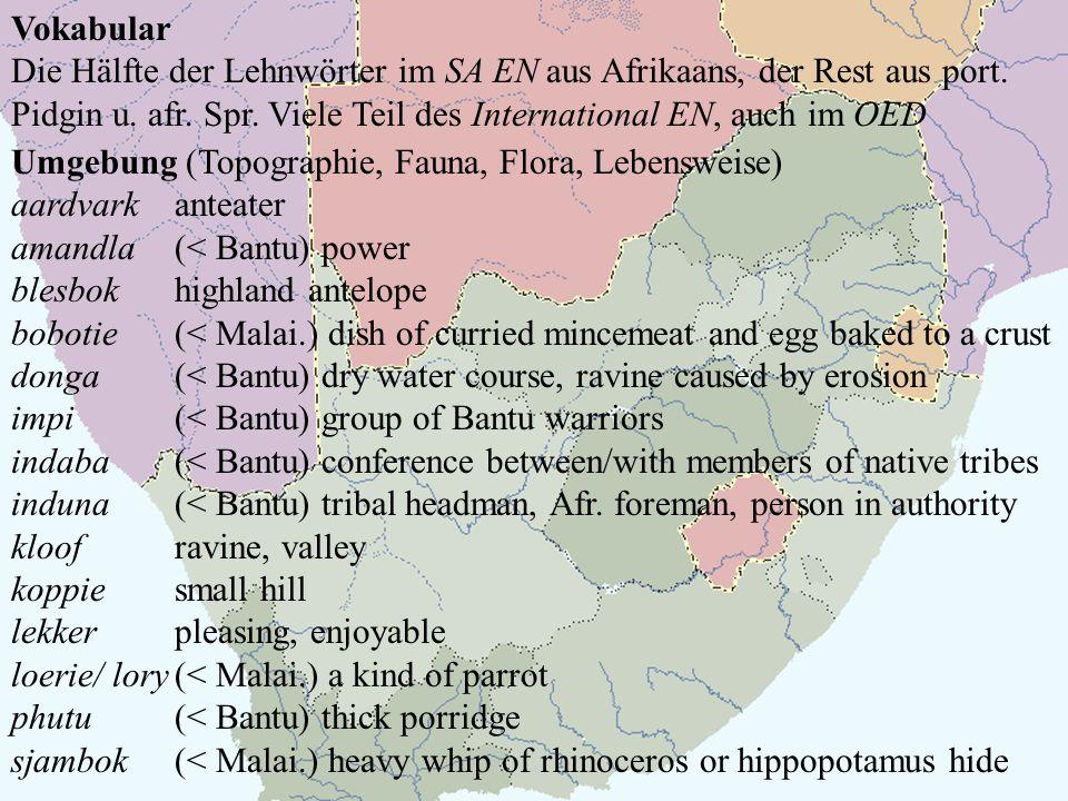 Vokabular Die Hälfte der Lehnwörter im SA EN aus Afrikaans, der Rest aus port. Pidgin u. afr. Spr. Viele Teil des International EN, auch im OED Umgebu