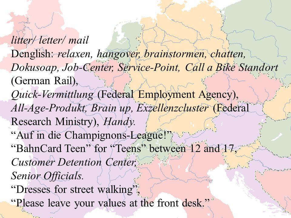 litter/ letter/ mail Denglish: relaxen, hangover, brainstormen, chatten, Dokusoap, Job-Center, Service-Point, Call a Bike Standort (German Rail), Quick-Vermittlung (Federal Employment Agency), All-Age-Produkt, Brain up, Exzellenzcluster (Federal Research Ministry), Handy.