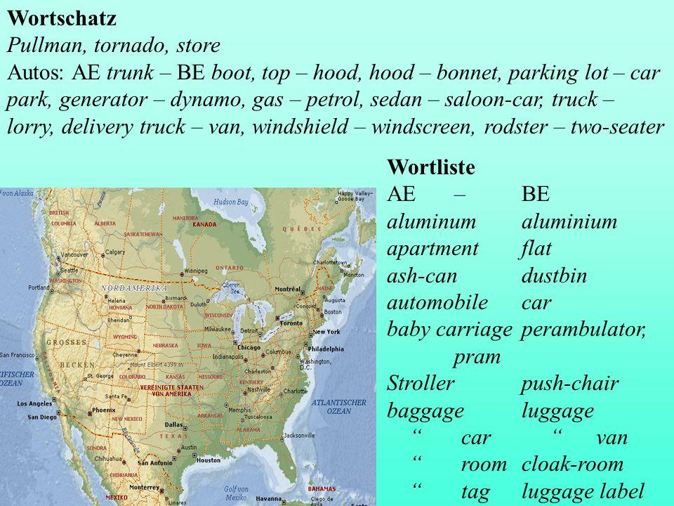 Wortschatz Pullman, tornado, store Autos: AE trunk – BE boot, top – hood, hood – bonnet, parking lot – car park, generator – dynamo, gas – petrol, sedan – saloon-car, truck – lorry, delivery truck – van, windshield – windscreen, rodster – two-seater Wortliste AE – BE aluminumaluminium apartmentflat ash-candustbin automobilecar baby carriageperambulator, pram Strollerpush-chair baggageluggage car van roomcloak-room tagluggage label