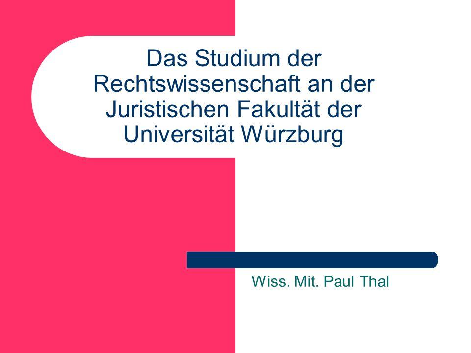 Das Studium der Rechtswissenschaft an der Juristischen Fakultät der Universität Würzburg Wiss. Mit. Paul Thal