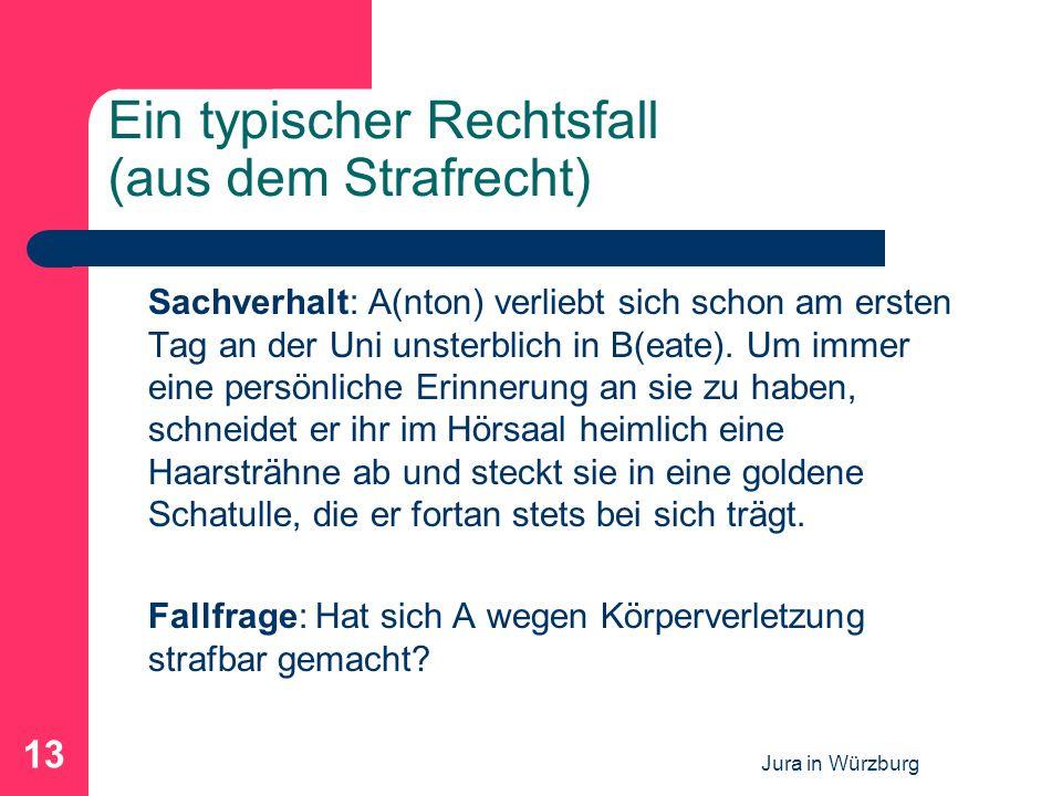 Jura in Würzburg 13 Ein typischer Rechtsfall (aus dem Strafrecht) Sachverhalt: A(nton) verliebt sich schon am ersten Tag an der Uni unsterblich in B(e