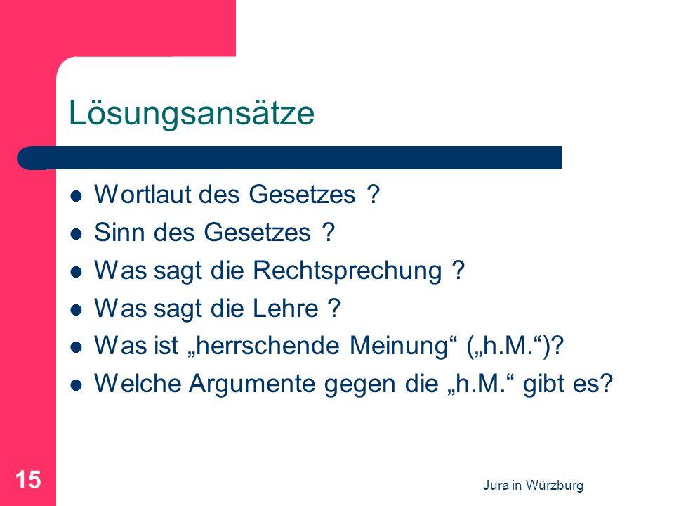 Jura in Würzburg 15 Lösungsansätze Wortlaut des Gesetzes ? Sinn des Gesetzes ? Was sagt die Rechtsprechung ? Was sagt die Lehre ? Was ist herrschende