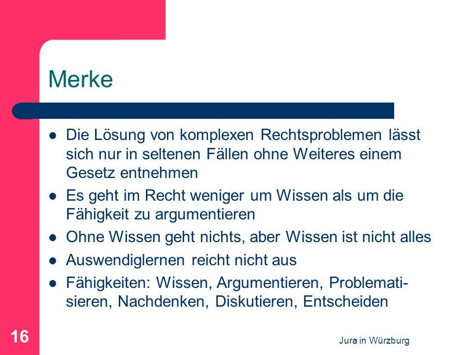 Jura in Würzburg 16 Merke Die Lösung von komplexen Rechtsproblemen lässt sich nur in seltenen Fällen ohne Weiteres einem Gesetz entnehmen Es geht im Recht weniger um Wissen als um die Fähigkeit zu argumentieren Ohne Wissen geht nichts, aber Wissen ist nicht alles Auswendiglernen reicht nicht aus Fähigkeiten: Wissen, Argumentieren, Problemati- sieren, Nachdenken, Diskutieren, Entscheiden