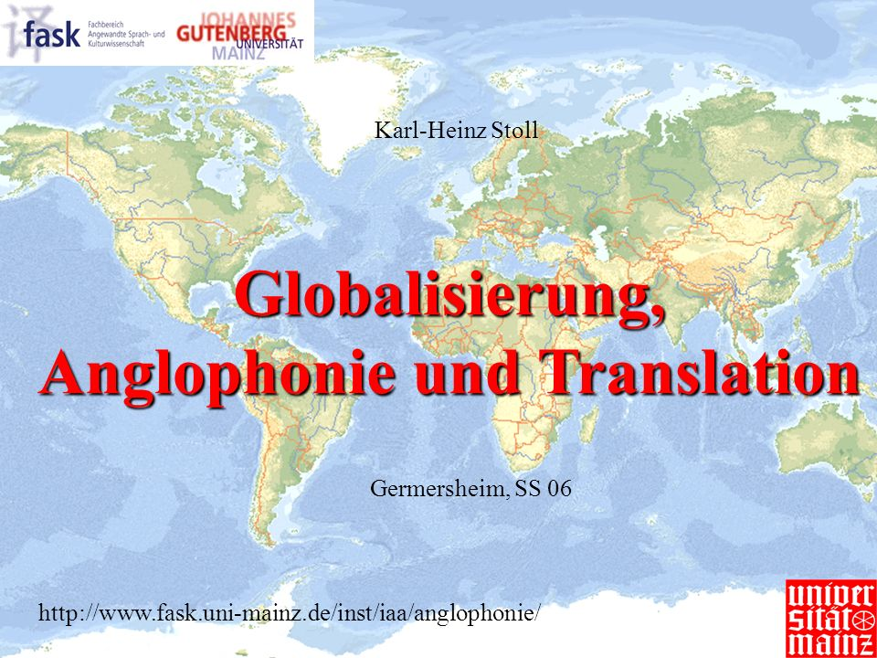 Globalisierung, Anglophonie und Translation Germersheim, SS 06 Karl-Heinz Stoll http://www.fask.uni-mainz.de/inst/iaa/anglophonie/
