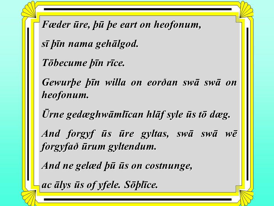 Fæder ūre, þū þe eart on heofonum, sī þīn nama gehālgod.