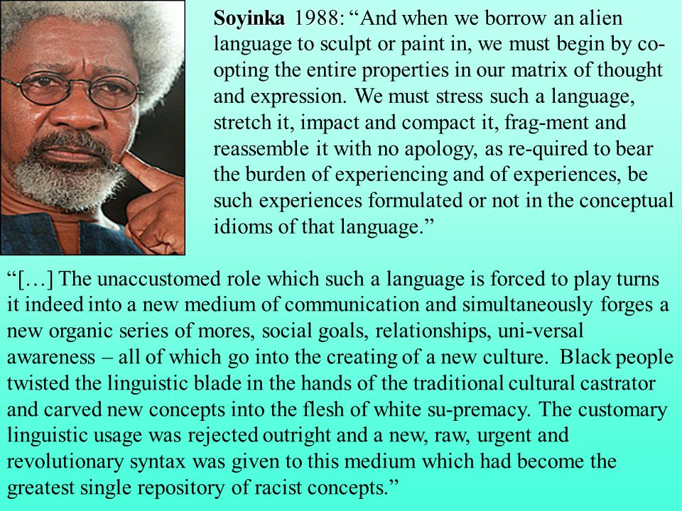 Soyinka 1988: Soyinka 1988: And when we borrow an alien language to sculpt or paint in, we must begin by co- opting the entire properties in our matri