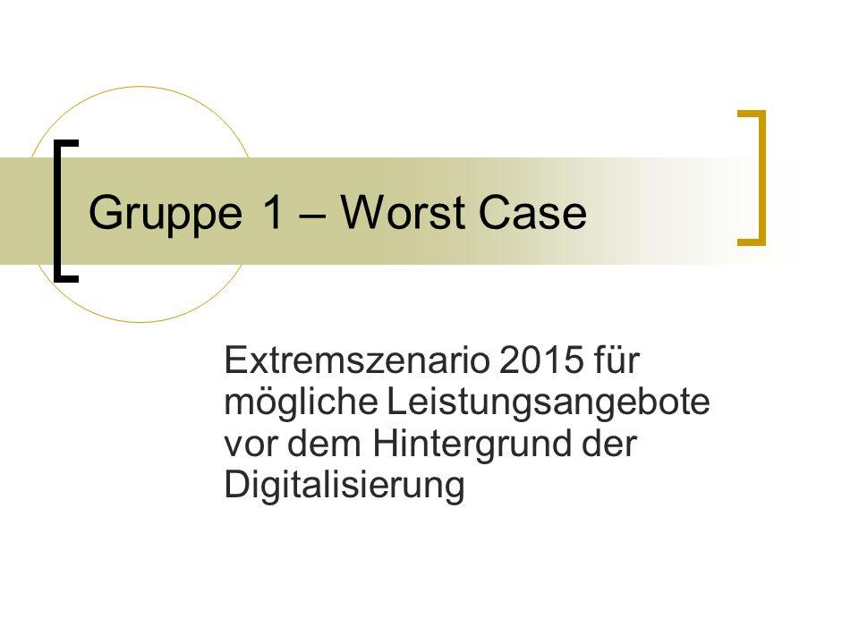 Gruppe 1 – Worst Case Extremszenario 2015 für mögliche Leistungsangebote vor dem Hintergrund der Digitalisierung