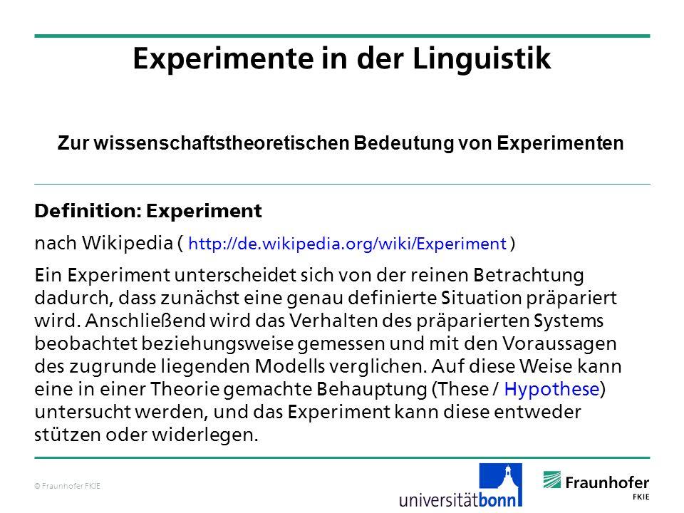 © Fraunhofer FKIE Zur wissenschaftstheoretischen Bedeutung von Experimenten Experimente in der Linguistik a) Aus dem Modell M sowie aus allgemein akzeptierten Annahmen H lässt sich P ableiten.