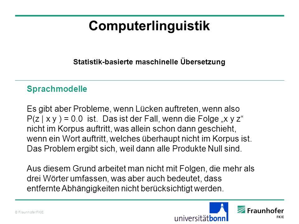 © Fraunhofer FKIE Computerlinguistik Sprachmodelle Es gibt aber Probleme, wenn Lücken auftreten, wenn also P(z | x y ) = 0.0 ist.